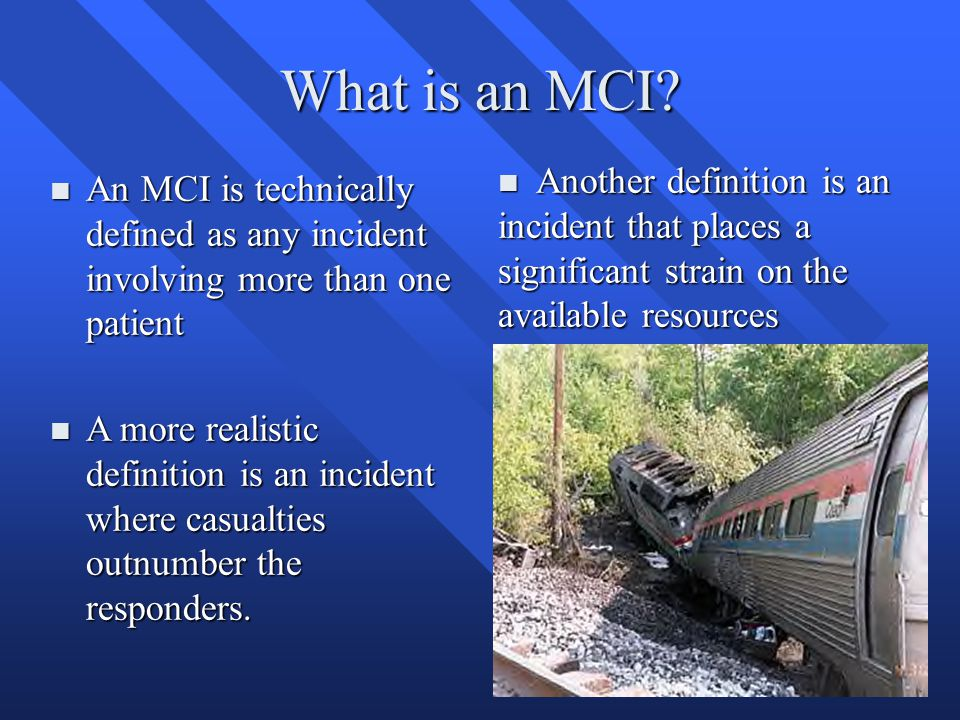 What is an MCI? n An MCI is technically defined as any incident involving more than one patient n Another definition is an incident that places a sign