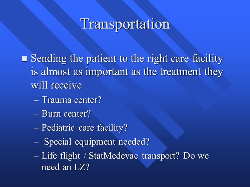 Transportation n Sending the patient to the right care facility is almost as important as the treatment they will receive –Trauma center? –Burn center