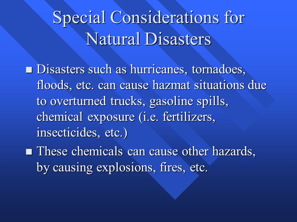 Special Considerations for Natural Disasters n Disasters such as hurricanes, tornadoes, floods, etc. can cause hazmat situations due to overturned tru