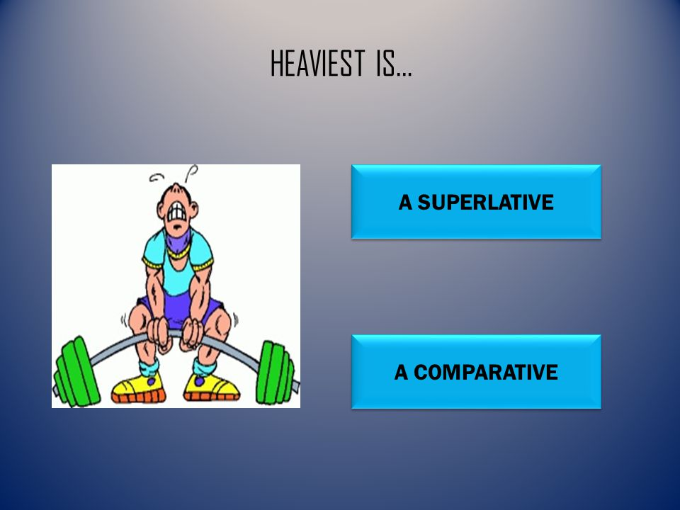 HEAVIEST IS… A SUPERLATIVE A COMPARATIVE