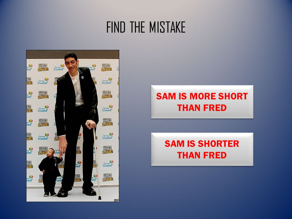 FIND THE MISTAKE SAM IS MORE SHORT THAN FRED SAM IS MORE SHORT THAN FRED SAM IS SHORTER THAN FRED SAM IS SHORTER THAN FRED