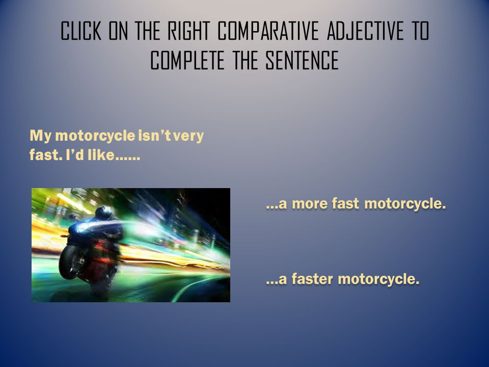 CLICK ON THE RIGHT COMPARATIVE ADJECTIVE TO COMPLETE THE SENTENCE …a more fast motorcycle.