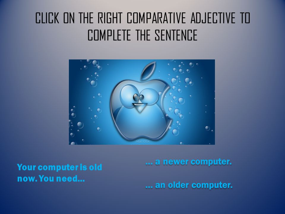CLICK ON THE RIGHT COMPARATIVE ADJECTIVE TO COMPLETE THE SENTENCE … a newer computer.