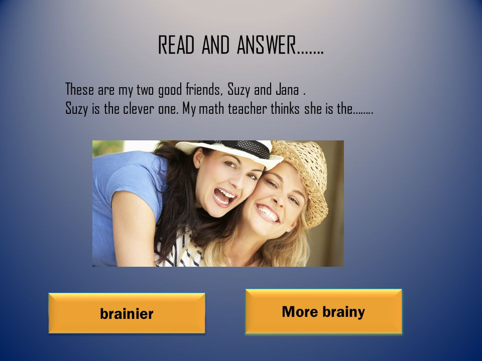 READ AND ANSWER……. brainier More brainy These are my two good friends, Suzy and Jana.