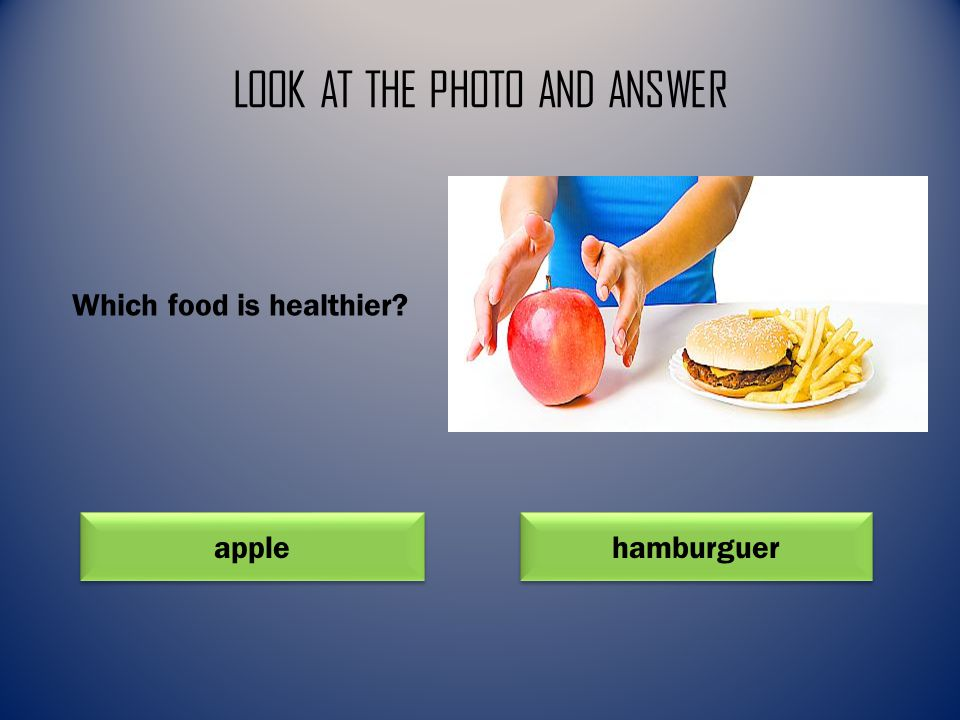 LOOK AT THE PHOTO AND ANSWER apple hamburguer Which food is healthier