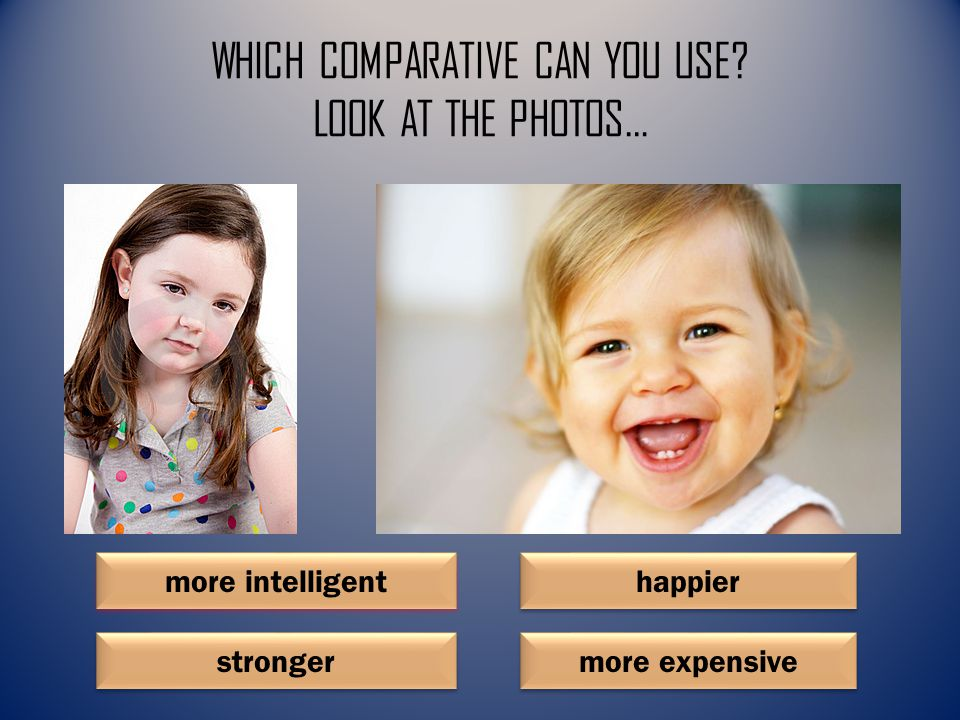 WHICH COMPARATIVE CAN YOU USE LOOK AT THE PHOTOS… happier more intelligent stronger more expensive
