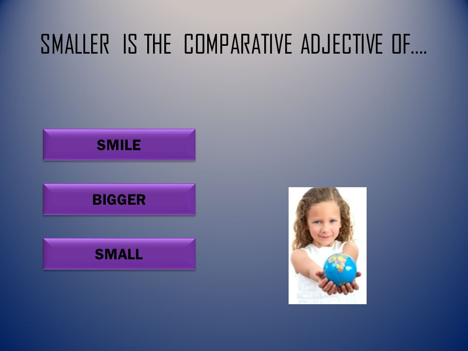 SMALLER IS THE COMPARATIVE ADJECTIVE OF…. SMALL SMILE BIGGER