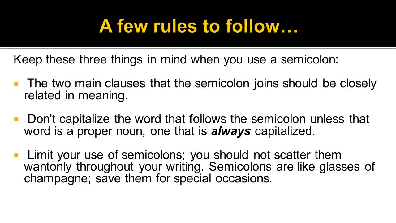 Keep these three things in mind when you use a semicolon:  The two main clauses that the semicolon joins should be closely related in meaning.
