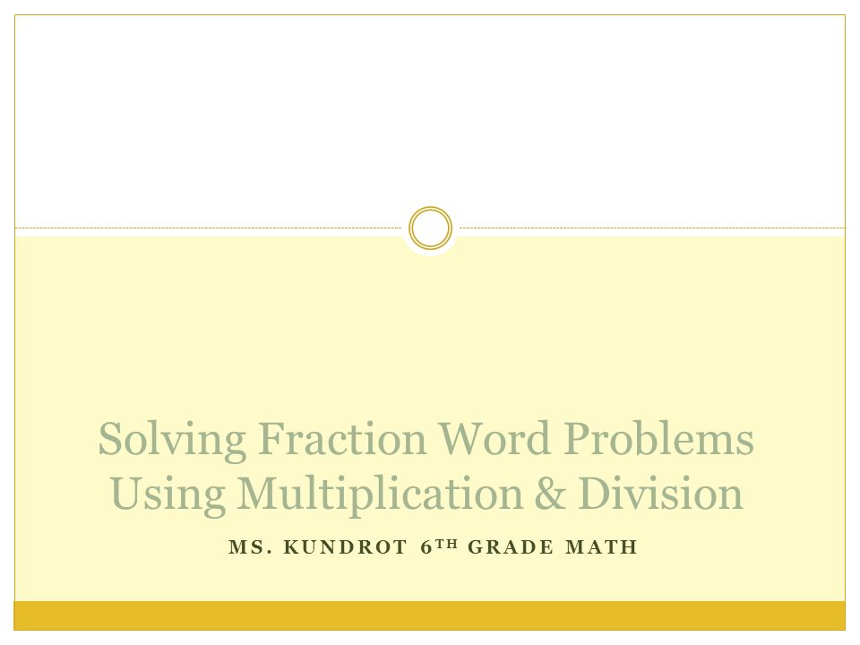 MS. KUNDROT 6 TH GRADE MATH Solving Fraction Word Problems Using Multiplication & Division
