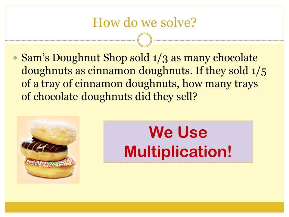 How do we solve.Sam's Doughnut Shop sold 1/3 as many chocolate doughnuts as cinnamon doughnuts.