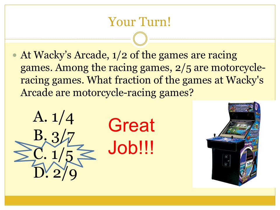 A.1/4 B. 3/7 C. 1/5 D. 2/9 Your Turn. At Wacky's Arcade, 1/2 of the games are racing games.