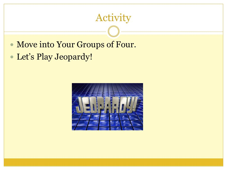 Activity Move into Your Groups of Four. Let's Play Jeopardy!
