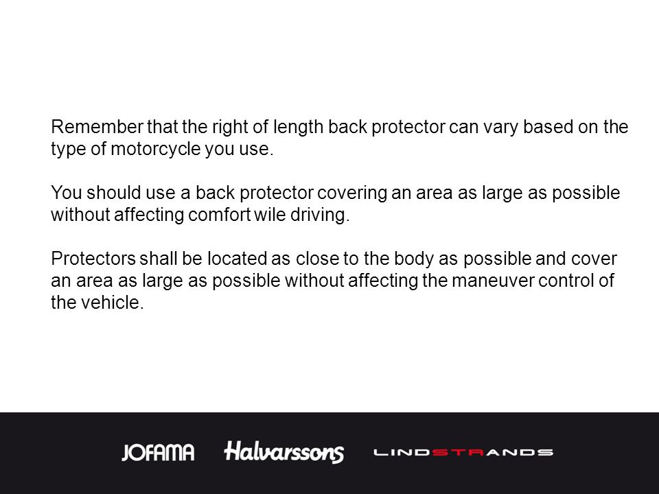 Remember that the right of length back protector can vary based on the type of motorcycle you use. You should use a back protector covering an area as