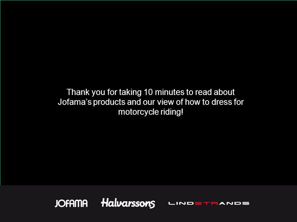 Thank you for taking 10 minutes to read about Jofama's products and our view of how to dress for motorcycle riding!