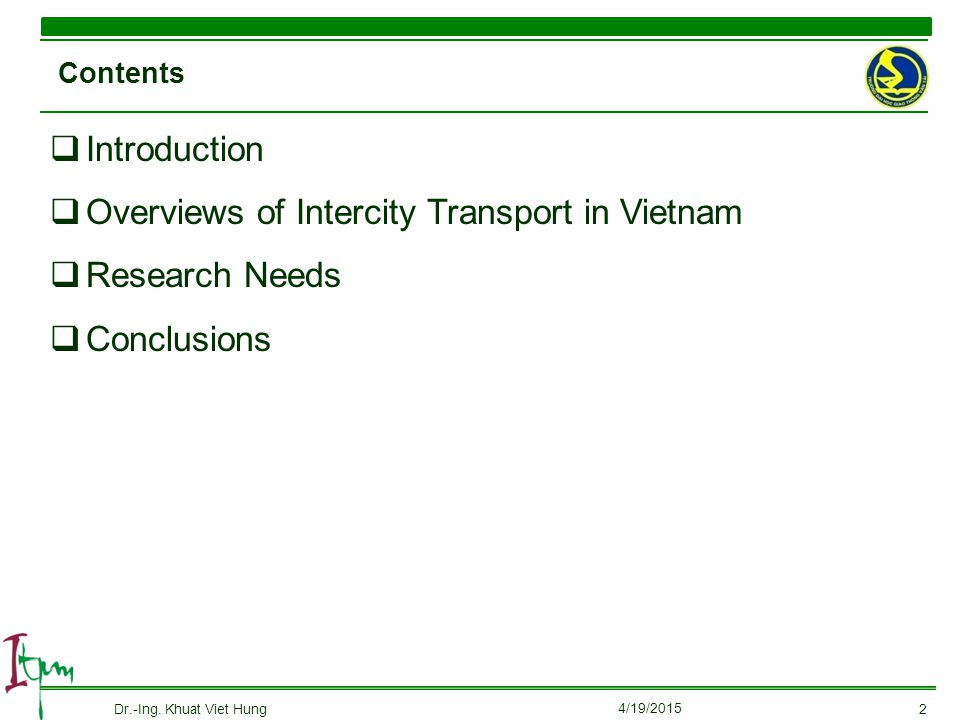  Introduction  Overviews of Intercity Transport in Vietnam  Research Needs  Conclusions Contents 4/19/2015 Dr.-Ing. Khuat Viet Hung2