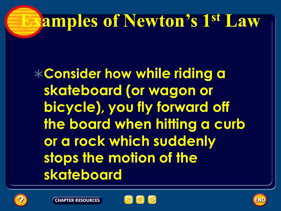  Consider how w hile riding a skateboard (or wagon or bicycle), you fly forward off the board when hitting a curb or a rock which suddenly stops the motion of the skateboard Examples of Newton's 1 st Law