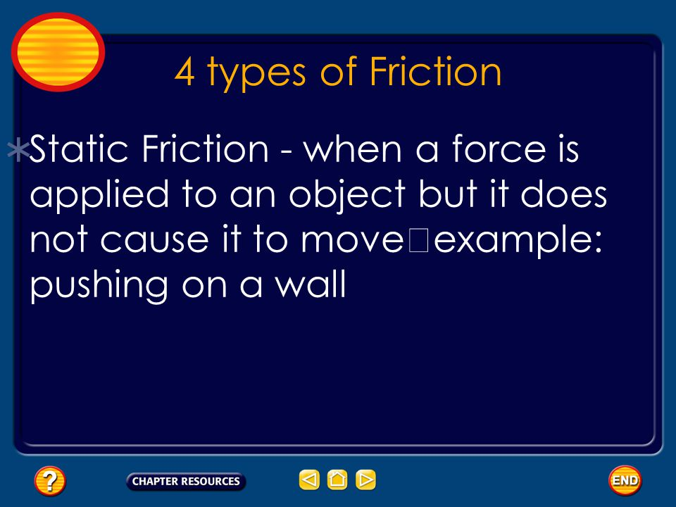 4 types of Friction  Static Friction - when a force isapplied to an object but it doesnot cause it to move example: pushing on a wall
