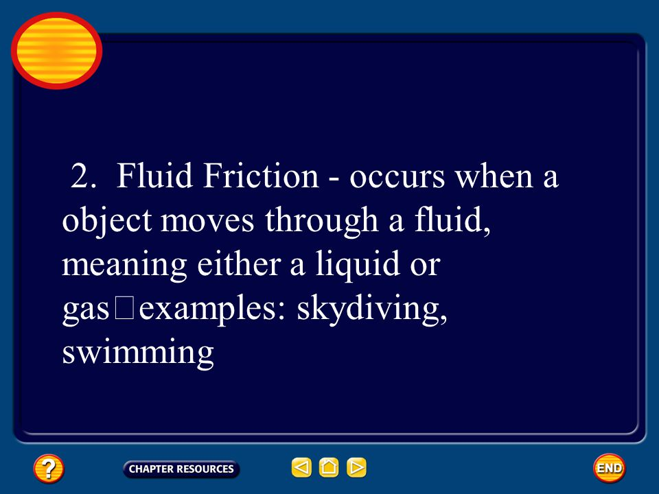 2. Fluid Friction - occurs when a object moves through a fluid, meaning either a liquid or gas examples: skydiving, swimming