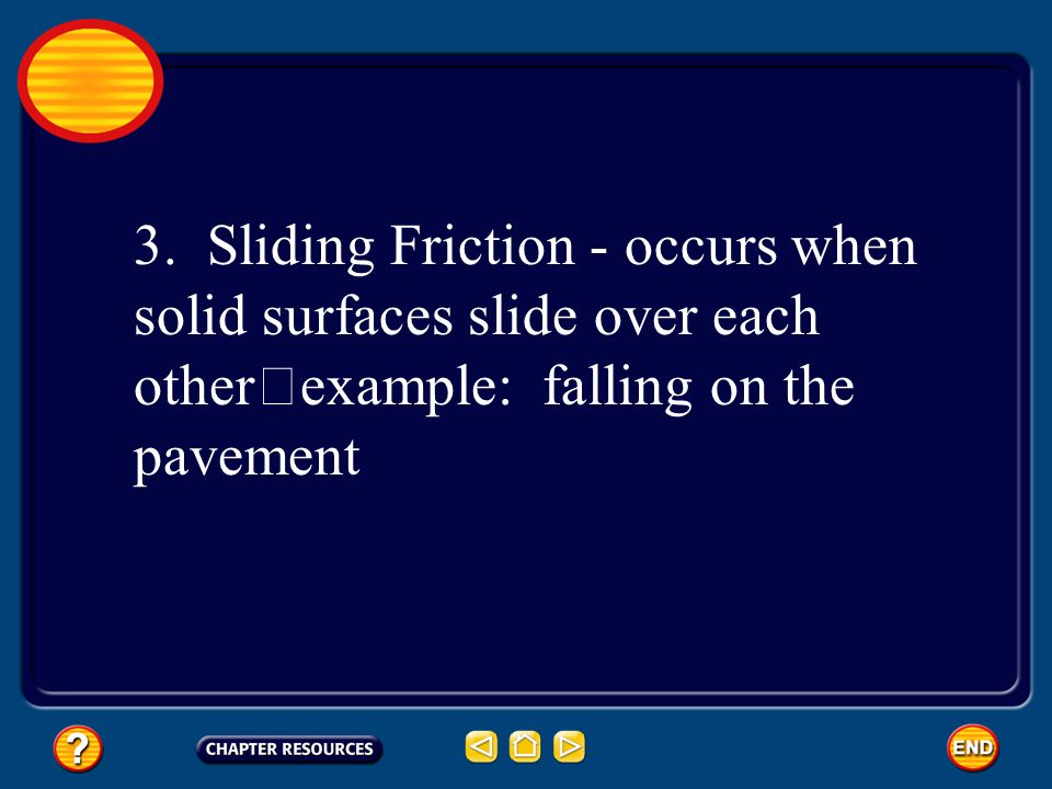 3. Sliding Friction - occurs when solid surfaces slide over each other example: falling on the pavement
