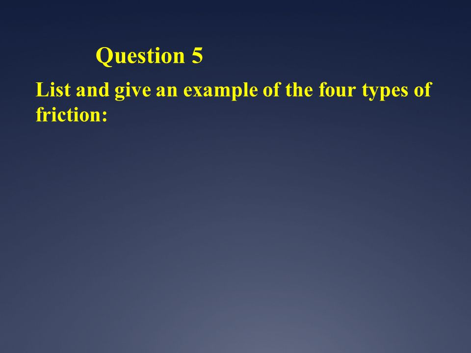 Question 5 List and give an example of the four types of friction: