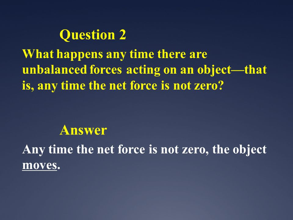 Question 2 What happens any time there are unbalanced forces acting on an object—that is, any time the net force is not zero.