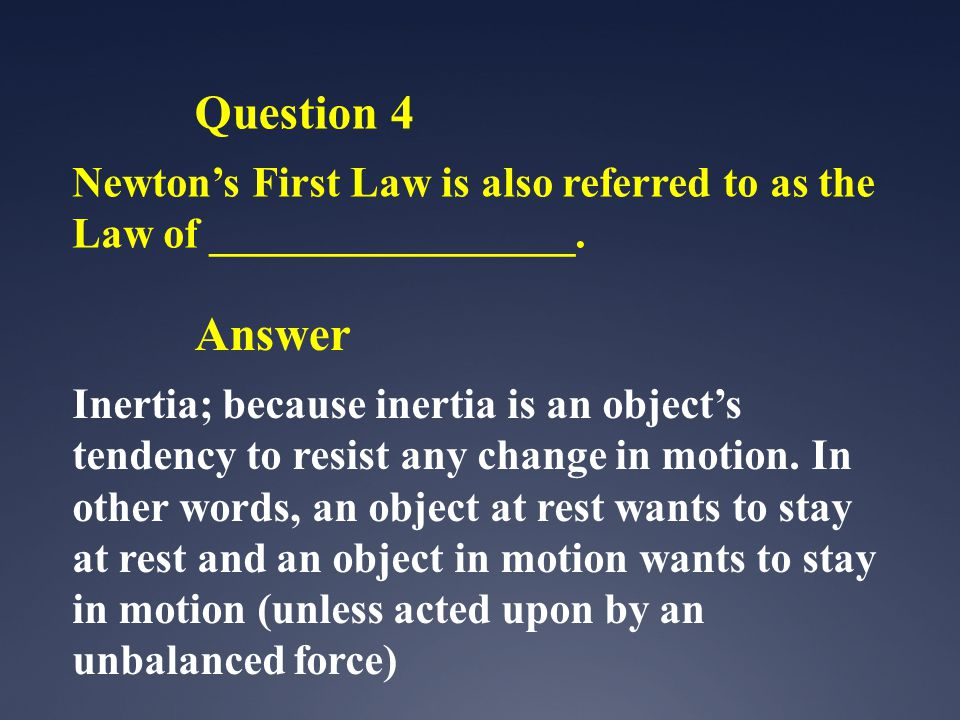 Question 4 Newton's First Law is also referred to as the Law of _________________.