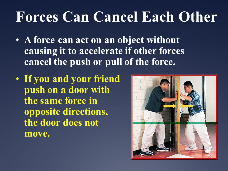 Forces Can Cancel Each Other A force can act on an object without causing it to accelerate if other forces cancel the push or pull of the force.