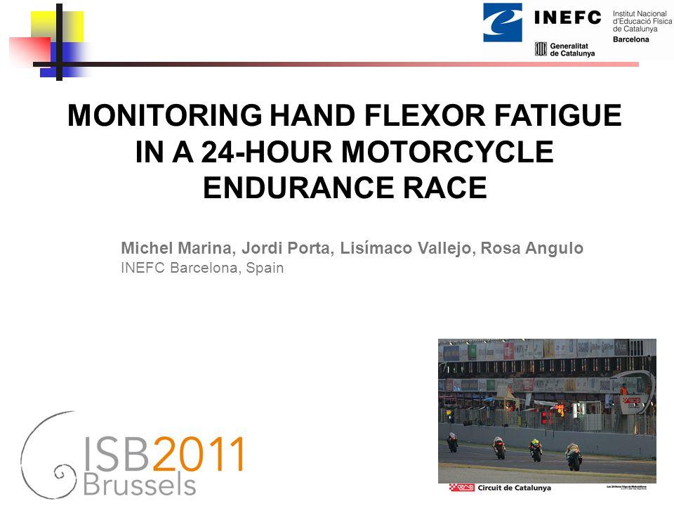 MONITORING HAND FLEXOR FATIGUE IN A 24-HOUR MOTORCYCLE ENDURANCE RACE Michel Marina, Jordi Porta, Lisímaco Vallejo, Rosa Angulo INEFC Barcelona, Spain