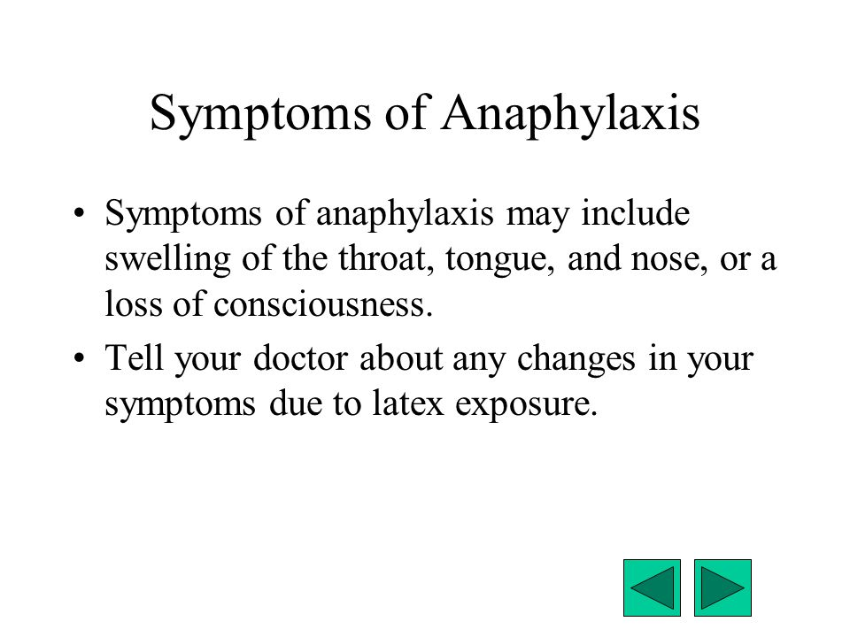 Symptoms of Anaphylaxis Symptoms of anaphylaxis may include swelling of the throat, tongue, and nose, or a loss of consciousness. Tell your doctor abo