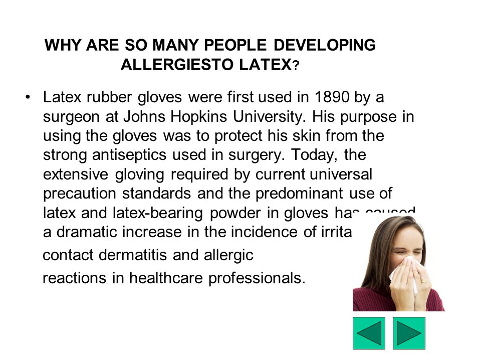 WHY ARE SO MANY PEOPLE DEVELOPING ALLERGIESTO LATEX ? Latex rubber gloves were first used in 1890 by a surgeon at Johns Hopkins University. His purpos