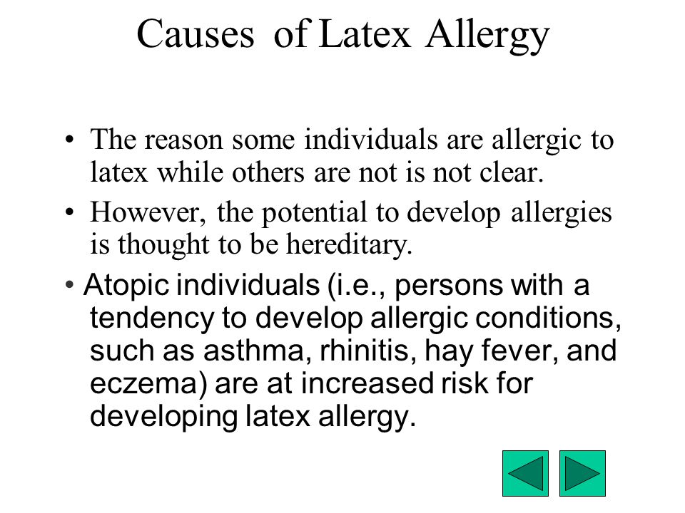 Causesof Latex Allergy The reason some individuals are allergic to latex while others are not is not clear. However, the potential to develop allergie