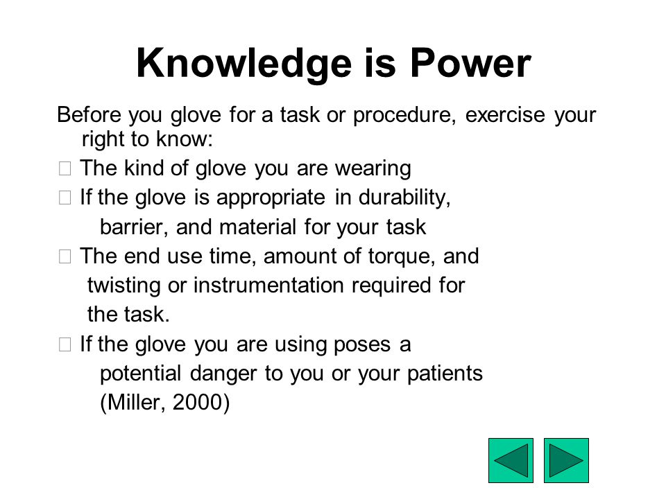Knowledge is Power Before you glove for a task or procedure, exercise your right to know:  The kind of glove you are wearing  If the glove is approp