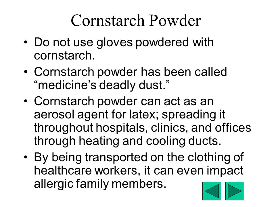 "Cornstarch Powder Do not use gloves powdered with cornstarch. Cornstarch powder has been called ""medicine's deadly dust."" Cornstarch powder can act as"