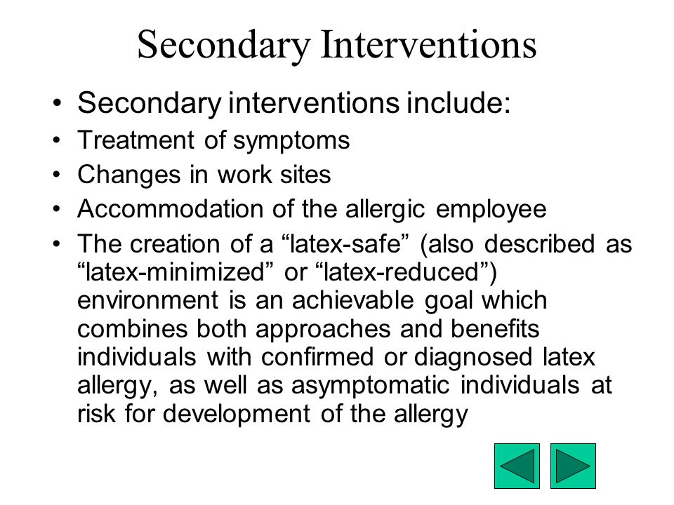 Secondary Interventions Secondary interventions include: Treatment of symptoms Changes in work sites Accommodation of the allergic employee The creati