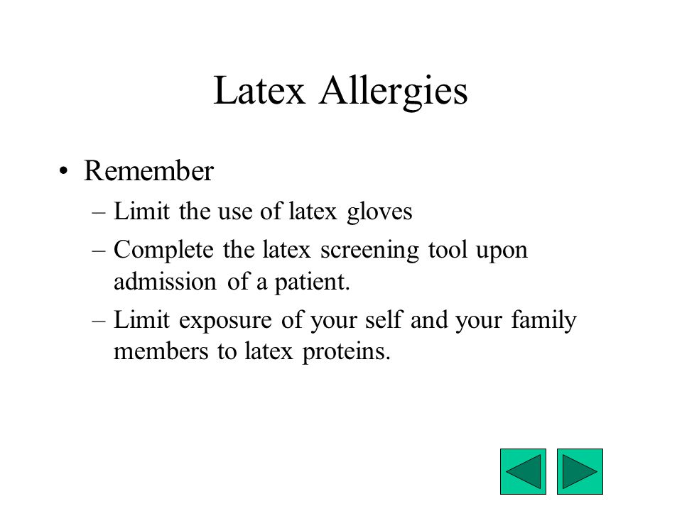 Latex Allergies Remember –Limit the use of latex gloves –Complete the latex screening tool upon admission of a patient. –Limit exposure of your self a