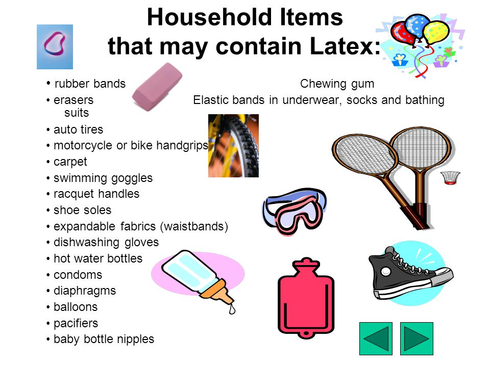 Household Items that may contain Latex: rubber bands Chewing gum erasersElastic bands in underwear, socks and bathing suits auto tires motorcycle or b