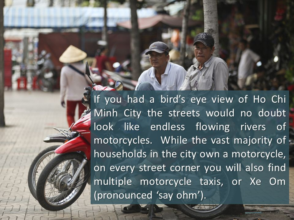 If you had a bird's eye view of Ho Chi Minh City the streets would no doubt look like endless flowing rivers of motorcycles. While the vast majority o