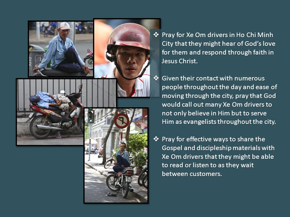  Pray for Xe Om drivers in Ho Chi Minh City that they might hear of God's love for them and respond through faith in Jesus Christ.  Given their cont