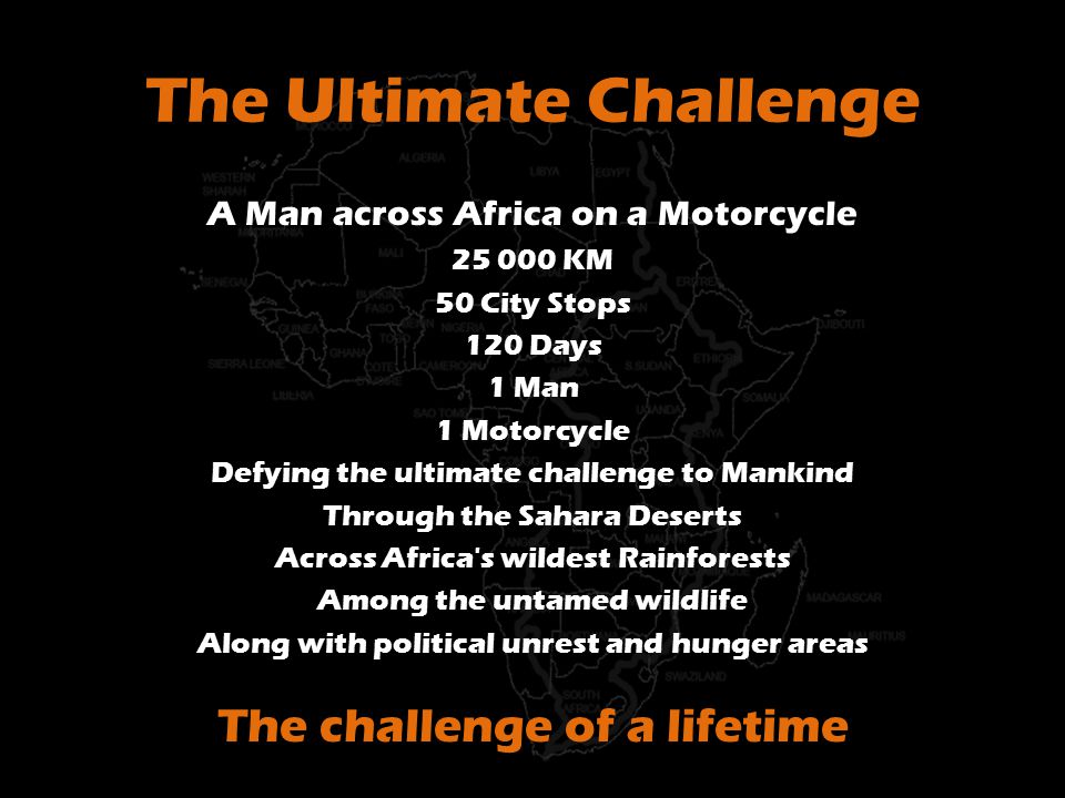 The Ultimate Challenge A Man across Africa on a Motorcycle 25 000 KM 50 City Stops 120 Days 1 Man 1 Motorcycle Defying the ultimate challenge to Mankind Through the Sahara Deserts Across Africa s wildest Rainforests Among the untamed wildlife Along with political unrest and hunger areas The challenge of a lifetime
