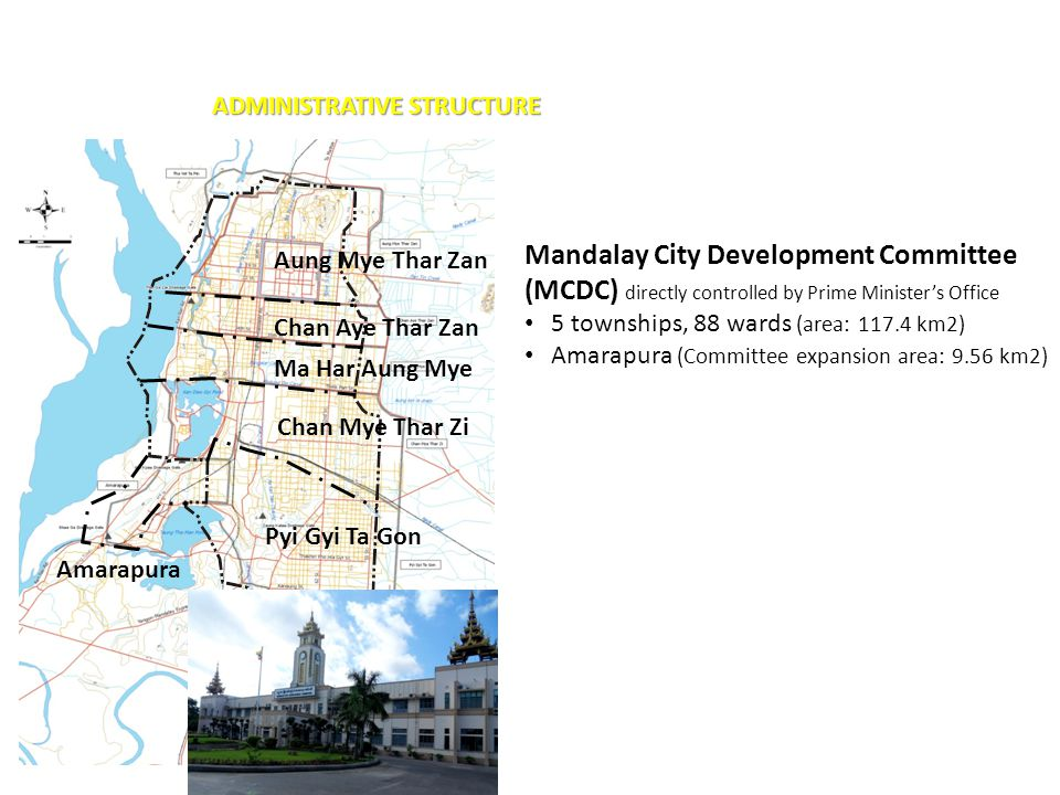 ADMINISTRATIVE STRUCTURE Mandalay City Development Committee (MCDC) directly controlled by Prime Minister's Office 5 townships, 88 wards (area: 117.4 km2) Amarapura (Committee expansion area: 9.56 km2) Aung Mye Thar Zan Chan Aye Thar Zan Ma Har Aung Mye Chan Mye Thar Zi Pyi Gyi Ta Gon Amarapura