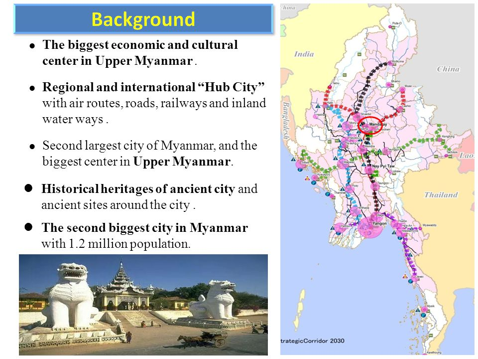 "The biggest economic and cultural center in Upper Myanmar. Regional and international ""Hub City"" with air routes, roads, railways and inland water way"
