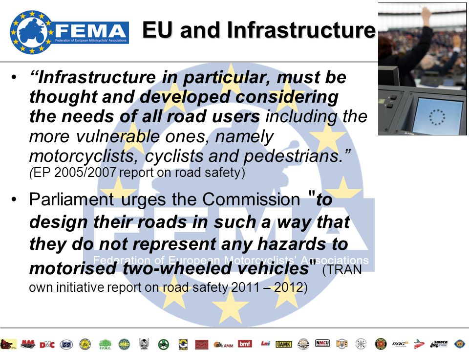 13/47 EU and Infrastructure Infrastructure in particular, must be thought and developed considering the needs of all road users including the more vulnerable ones, namely motorcyclists, cyclists and pedestrians. (EP 2005/2007 report on road safety) Parliament urges the Commission to design their roads in such a way that they do not represent any hazards to motorised two-wheeled vehicles (TRAN own initiative report on road safety 2011 – 2012)