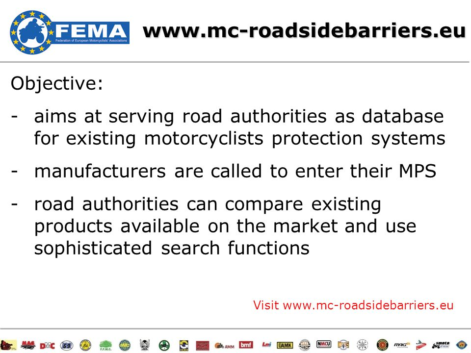 19/47www.mc-roadsidebarriers.eu Objective: -aims at serving road authorities as database for existing motorcyclists protection systems -manufacturers are called to enter their MPS -road authorities can compare existing products available on the market and use sophisticated search functions Visit www.mc-roadsidebarriers.eu