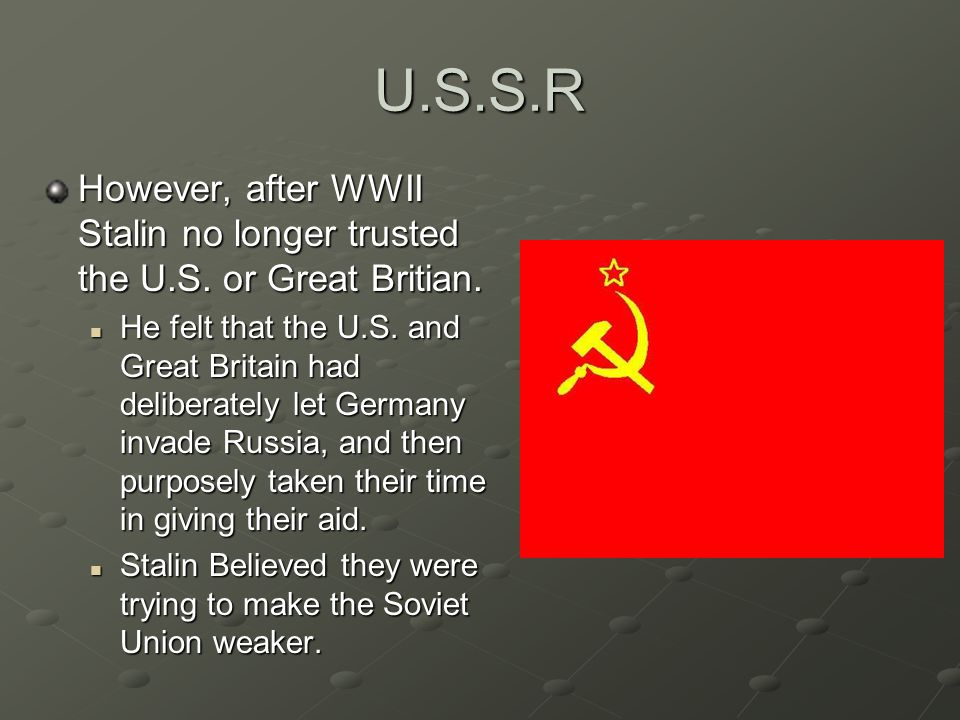 U.S.S.R However, after WWII Stalin no longer trusted the U.S.