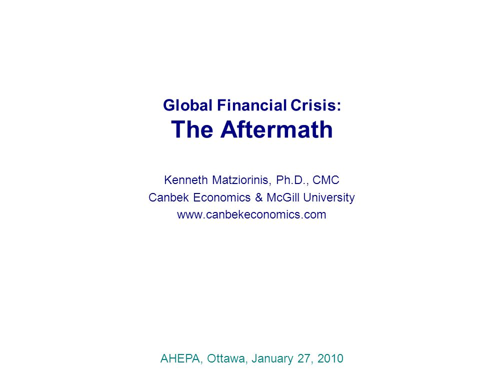Global Financial Crisis: The Aftermath Kenneth Matziorinis, Ph.D., CMC Canbek Economics & McGill University www.canbekeconomics.com AHEPA, Ottawa, Jan