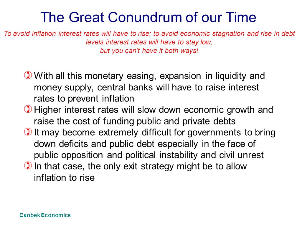 The Great Conundrum of our Time ) With all this monetary easing, expansion in liquidity and money supply, central banks will have to raise interest rates to prevent inflation ) Higher interest rates will slow down economic growth and raise the cost of funding public and private debts ) It may become extremely difficult for governments to bring down deficits and public debt especially in the face of public opposition and political instability and civil unrest ) In that case, the only exit strategy might be to allow inflation to rise To avoid inflation interest rates will have to rise; to avoid economic stagnation and rise in debt levels interest rates will have to stay low; but you can't have it both ways.