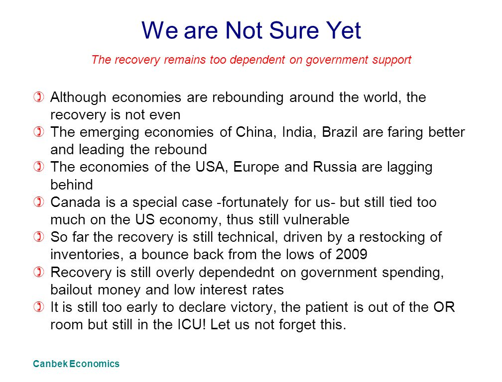 We are Not Sure Yet )Although economies are rebounding around the world, the recovery is not even )The emerging economies of China, India, Brazil are faring better and leading the rebound )The economies of the USA, Europe and Russia are lagging behind )Canada is a special case -fortunately for us- but still tied too much on the US economy, thus still vulnerable )So far the recovery is still technical, driven by a restocking of inventories, a bounce back from the lows of 2009 )Recovery is still overly dependednt on government spending, bailout money and low interest rates )It is still too early to declare victory, the patient is out of the OR room but still in the ICU.