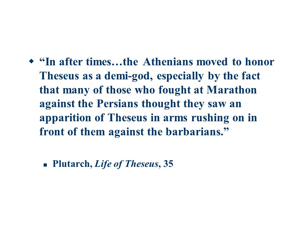  In after times…the Athenians moved to honor Theseus as a demi-god, especially by the fact that many of those who fought at Marathon against the Persians thought they saw an apparition of Theseus in arms rushing on in front of them against the barbarians. Plutarch, Life of Theseus, 35