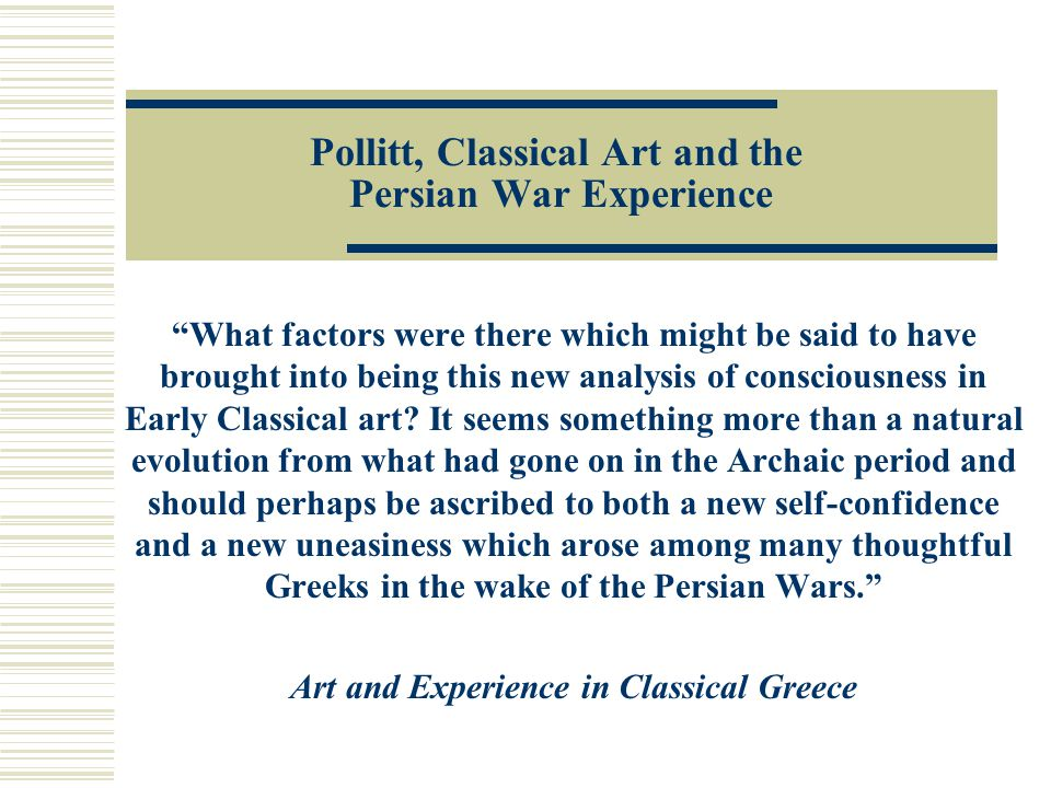 Pollitt, Classical Art and the Persian War Experience What factors were there which might be said to have brought into being this new analysis of consciousness in Early Classical art.