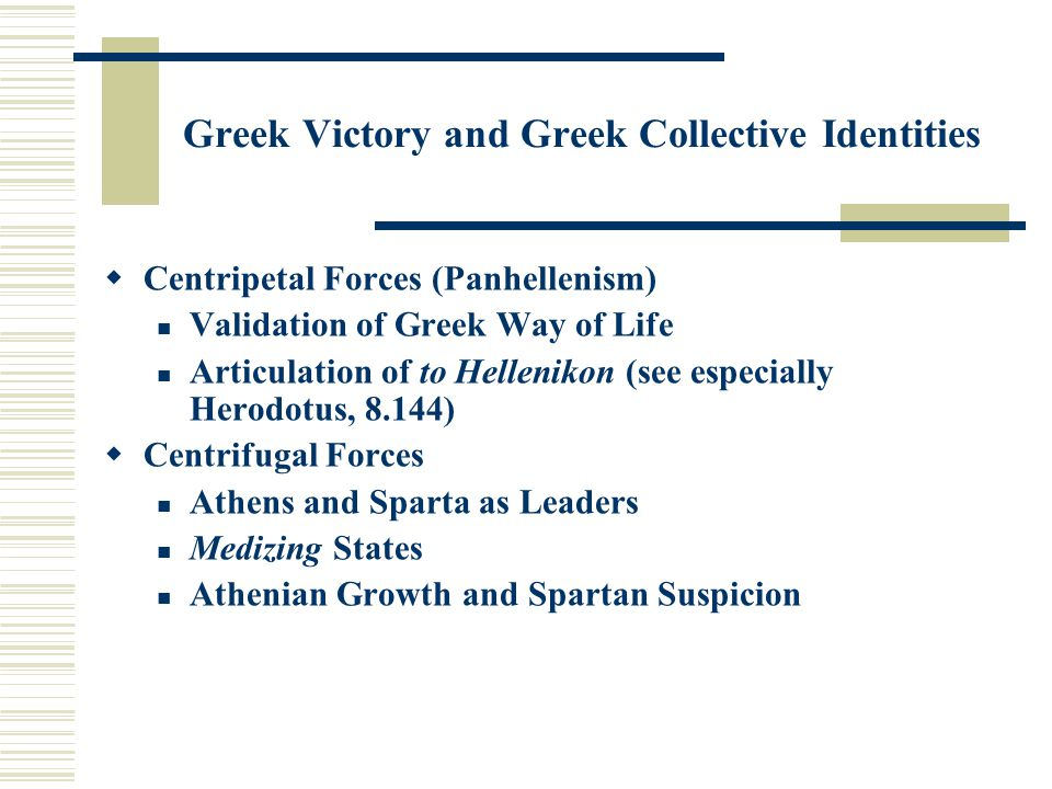 Greek Victory and Greek Collective Identities  Centripetal Forces (Panhellenism) Validation of Greek Way of Life Articulation of to Hellenikon (see especially Herodotus, 8.144)  Centrifugal Forces Athens and Sparta as Leaders Medizing States Athenian Growth and Spartan Suspicion